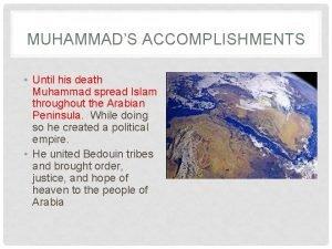 MUHAMMADS ACCOMPLISHMENTS Until his death Muhammad spread Islam