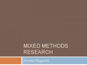 MIXED METHODS RESEARCH Anneke Fitzgerald Objectives To identify