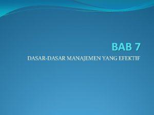 BAB 7 DASARDASAR MANAJEMEN YANG EFEKTIF Tujuan pengajaran