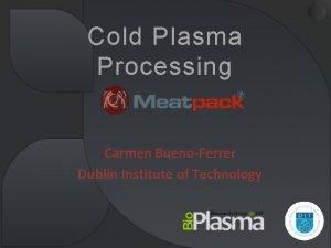 Cold Plasma Processing Carmen BuenoFerrer Dublin Institute of