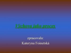 Vchova jako proces zpracovala Kateryna Foinetsk Vchova jako