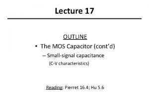 Lecture 17 OUTLINE The MOS Capacitor contd Smallsignal