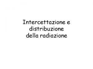 Intercettazione e distribuzione della radiazione Attenuazione della radiazione