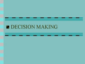 DECISION MAKING DECISION MAKING Decision Making is concerned