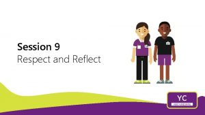 Session 9 Respect and Reflect RESPECT Valuing others