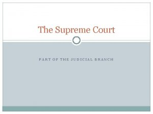 The Supreme Court PART OF THE JUDICIAL BRANCH