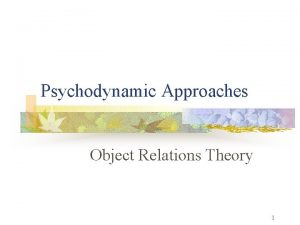 Psychodynamic Approaches Object Relations Theory 1 Psychodynamic Approaches