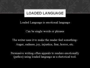 LOADED LANGUAGE Loaded Language is emotional language Can