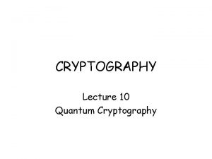 CRYPTOGRAPHY Lecture 10 Quantum Cryptography Quantum Computers for