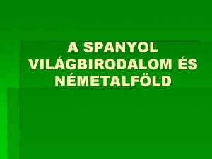A SPANYOL VILGBIRODALOM S NMETALFLD Spanyolorszg felemelkedse 15