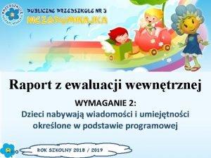 Raport z ewaluacji wewntrznej WYMAGANIE 2 Dzieci nabywaj