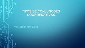 TIPOS DE CONJUNES COORDENATIVAS PROFESSORA RITA QUILES Tipos