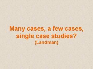 Many cases a few cases single case studies