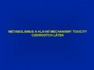 METABOLISMUS A HLAVN MECHANISMY TOXICITY CIZORODCH LTEK HLAVN