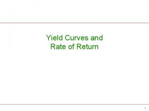 Yield Curves and Rate of Return 1 Yield