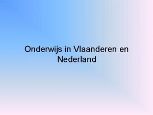 Onderwijs in Vlaanderen en Nederland Onderwijs in Vlaanderen