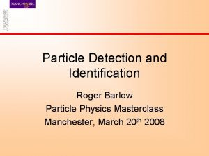 Particle Detection and Identification Roger Barlow Particle Physics
