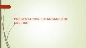 PRESENTACION ESTANDARES DE CALIDAD ESTANDARES DE CALIDAD El