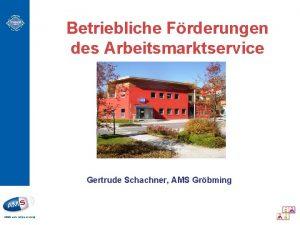 Betriebliche Frderungen des Arbeitsmarktservice Gertrude Schachner AMS Grbming