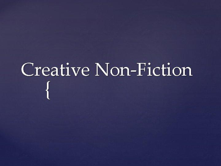 Creative NonFiction Creative Non Fiction Creative nonfiction is