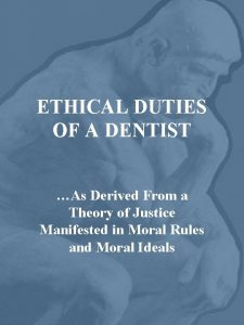 ETHICAL DUTIES OF A DENTIST As Derived From