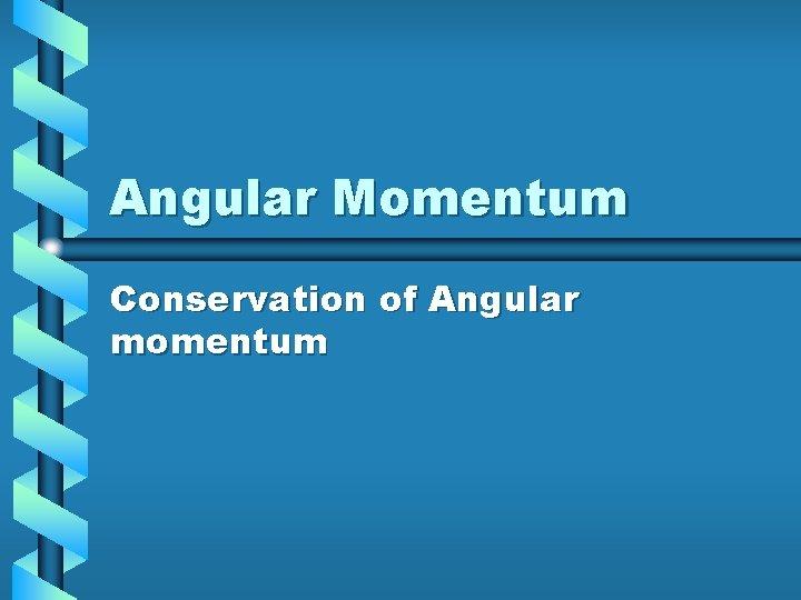 Angular Momentum Conservation of Angular momentum Angular Momentum