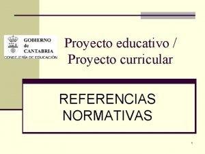 Proyecto educativo Proyecto curricular REFERENCIAS NORMATIVAS 1 LEY