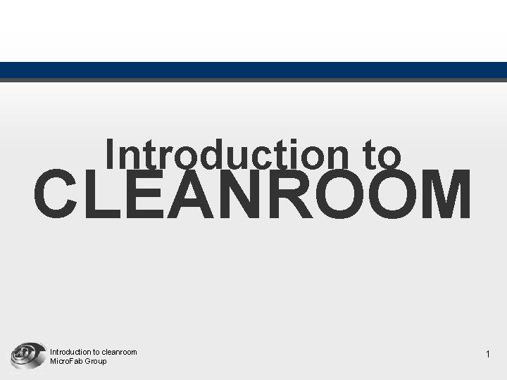 Introduction to CLEANROOM Introduction to cleanroom Micro Fab