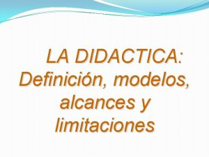 LA DIDACTICA Definicin modelos alcances y limitaciones Didctica