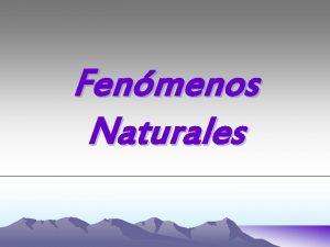 Fenmenos Naturales Fenmenos Naturales Fenmeno natural Manifestacin de