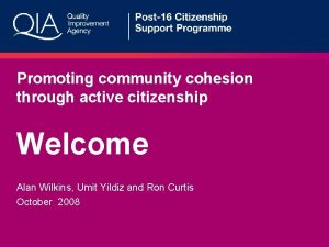 Promoting community cohesion through active citizenship Welcome Alan