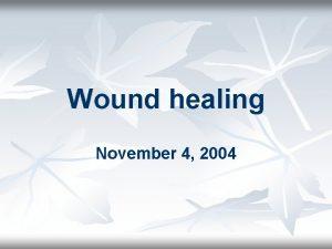 Wound healing November 4 2004 Wound healing n