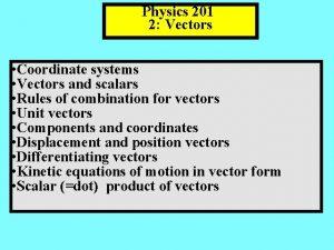 Physics 201 2 Vectors Coordinate systems Vectors and