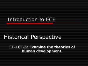 Introduction to ECE Historical Perspective ETECE5 Examine theories