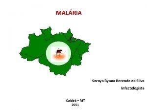 MALRIA Soraya Byana Rezende da Silva Infectologista Cuiab