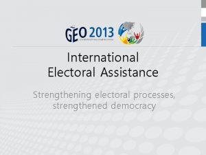 International Electoral Assistance Strengthening electoral processes strengthened democracy