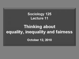 Sociology 125 Lecture 11 Thinking about equality inequality