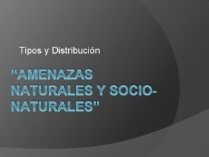 Tipos y Distribucin AMENAZAS NATURALES Y SOCIONATURALES Amenazas