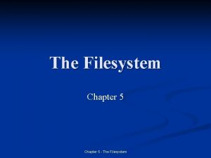 The Filesystem Chapter 5 The Filesystem Introduction n