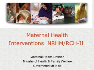 Maternal Health Interventions NRHMRCHII Maternal Health Division Ministry