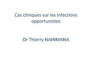 Cas cliniques sur les infections opportunistes Dr Thierry