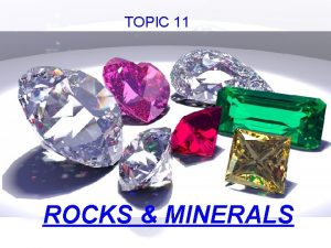 TOPIC 11 ROCKS MINERALS Minerals are the ingredients