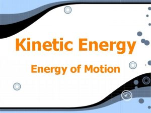 Kinetic Energy of Motion Kinetic Energy 2 KE