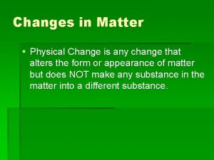 Changes in Matter Physical Change is any change