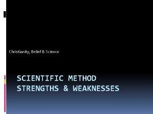 Christianity Belief Science SCIENTIFIC METHOD STRENGTHS WEAKNESSES Strengths
