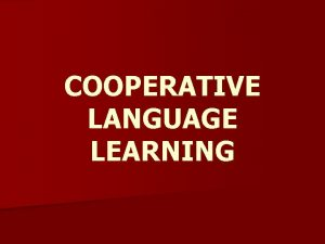 COOPERATIVE LANGUAGE LEARNING Cooperative Language Learning is an
