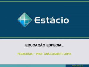 EDUCAO ESPECIAL PEDAGOGIA PROF ANA ELISABETE LOPES Aula