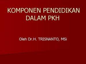 KOMPONEN PENDIDIKAN DALAM PKH Oleh Dr H TRISNANTO