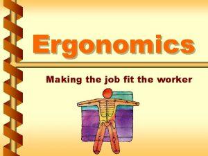 Ergonomics Making the job fit the worker Ergonomics