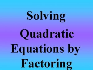 Solving Quadratic Equations by Factoring Factor To Solve